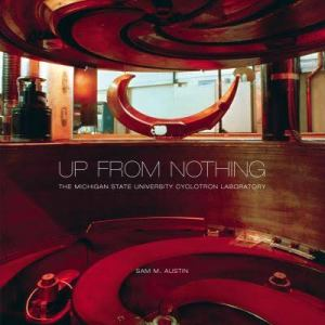 Cover of Up From Nothing: The Michigan State University Cyclotron Laboratory